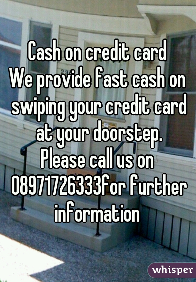 Cash on credit card We provide fast cash on swiping your credit card at your doorstep. Please call us on 08971726333for further information