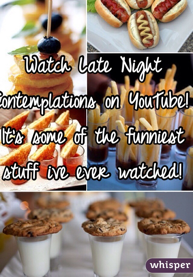 Watch Late Night Contemplations on YouTube! It's some of the funniest stuff ive ever watched!