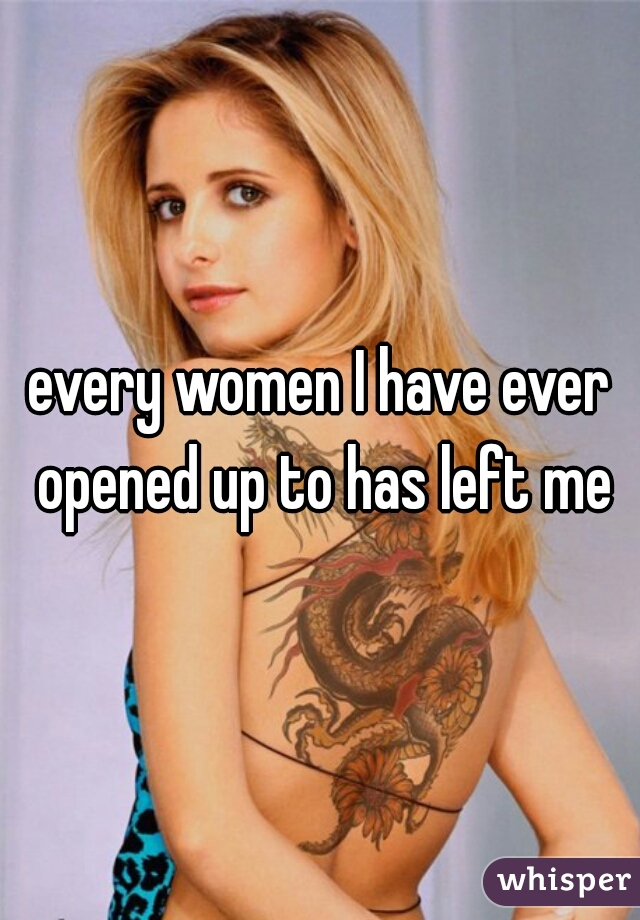 every women I have ever opened up to has left me