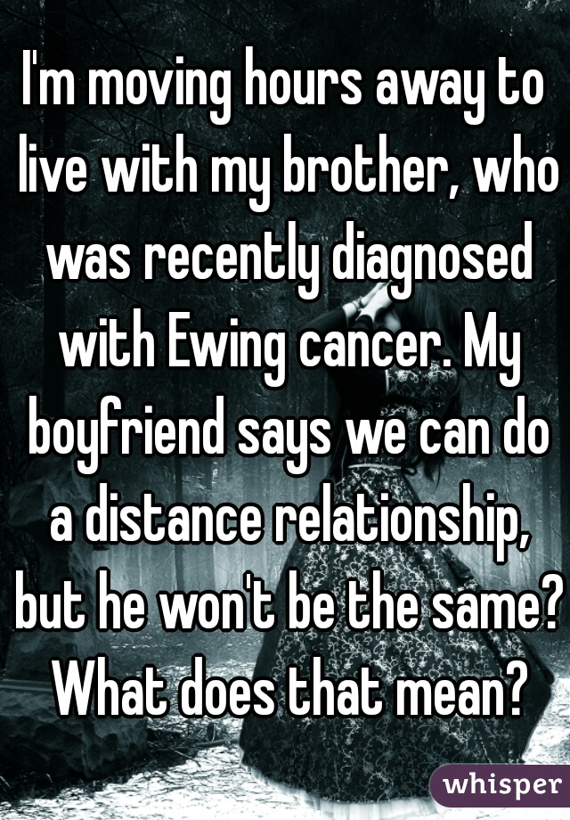 I'm moving hours away to live with my brother, who was recently diagnosed with Ewing cancer. My boyfriend says we can do a distance relationship, but he won't be the same? What does that mean?
