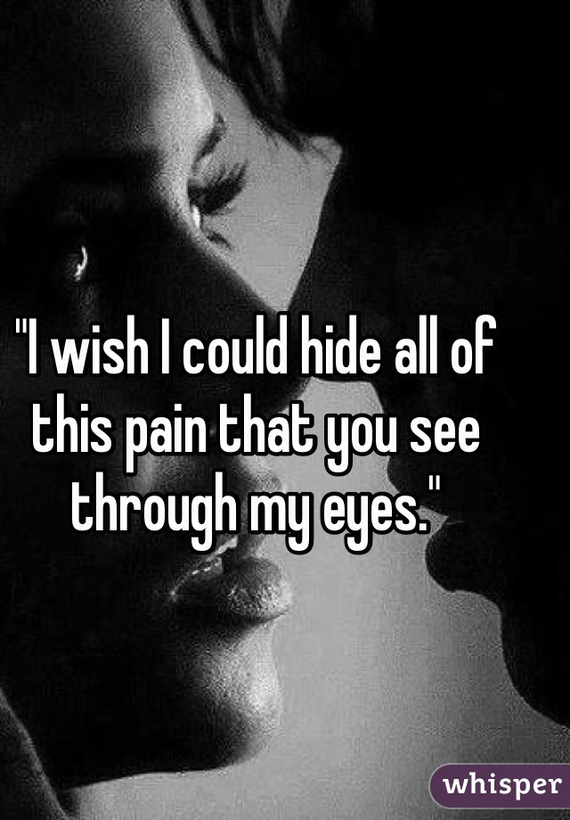 """""""I wish I could hide all of this pain that you see through my eyes."""""""