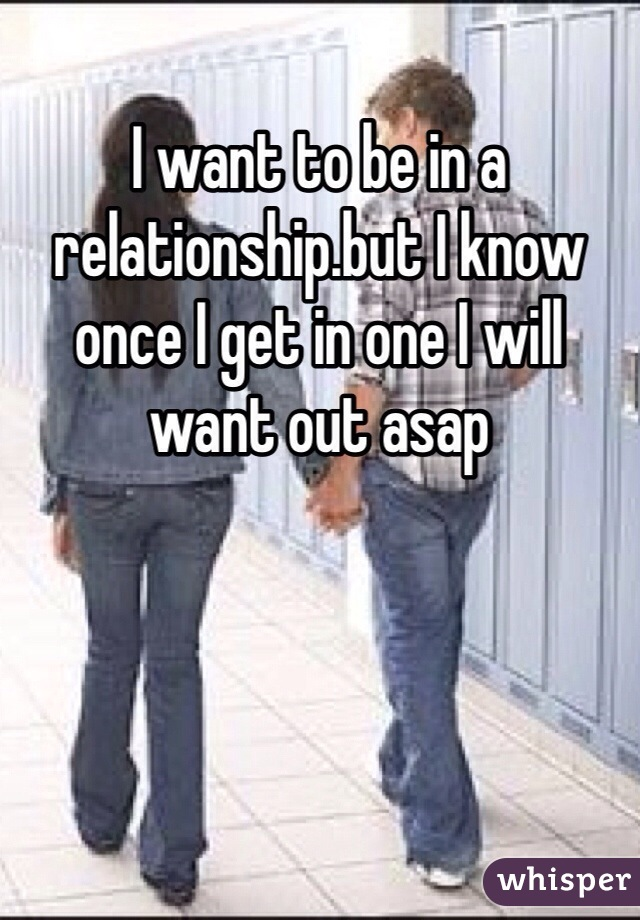 I want to be in a relationship.but I know once I get in one I will want out asap