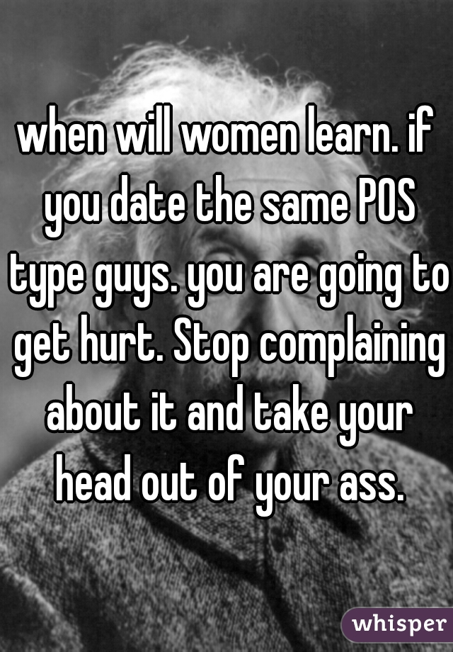 when will women learn. if you date the same POS type guys. you are going to get hurt. Stop complaining about it and take your head out of your ass.