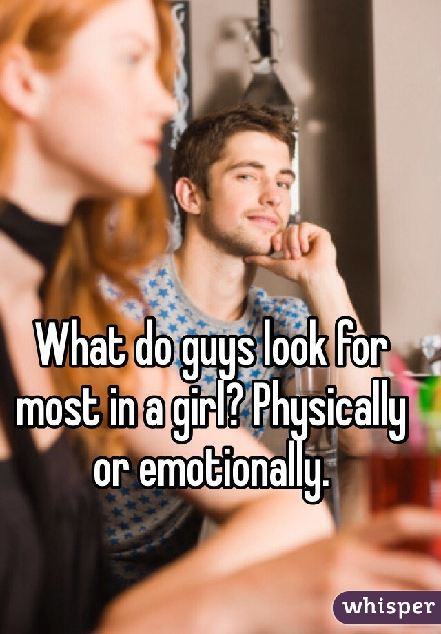 What do guys look for most in a girl? Physically or emotionally.