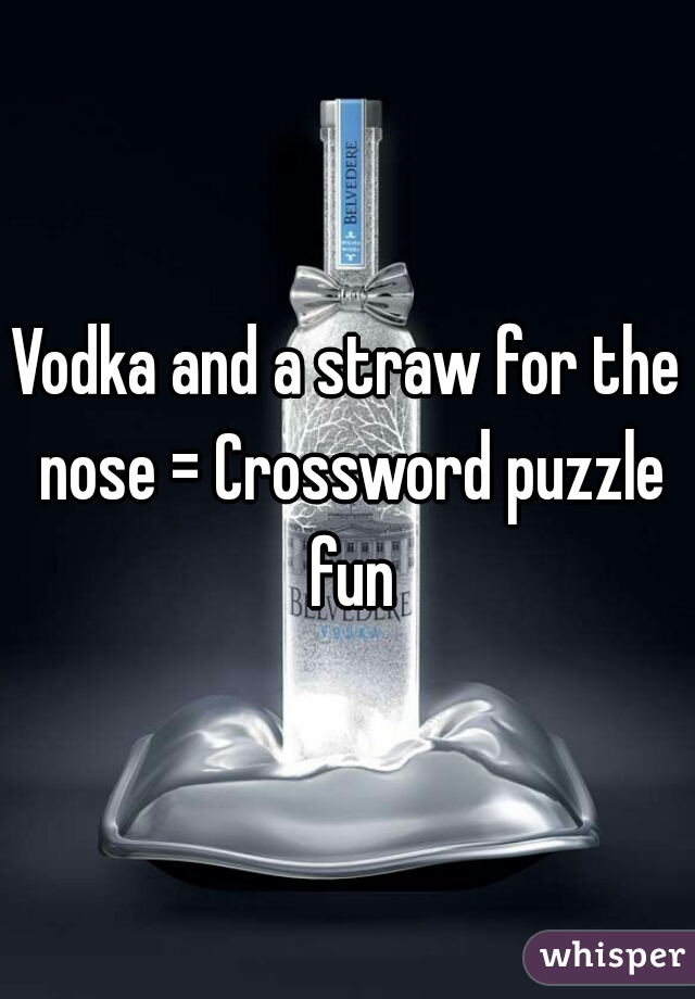 Vodka and a straw for the nose = Crossword puzzle fun