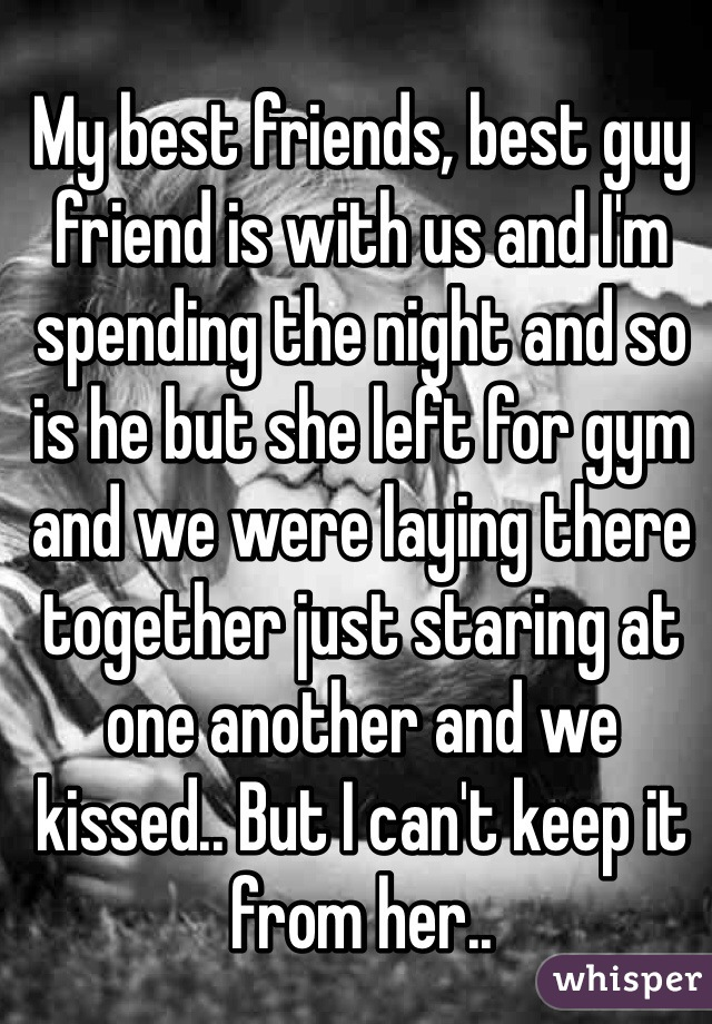 My best friends, best guy friend is with us and I'm spending the night and so is he but she left for gym and we were laying there together just staring at one another and we kissed.. But I can't keep it from her..