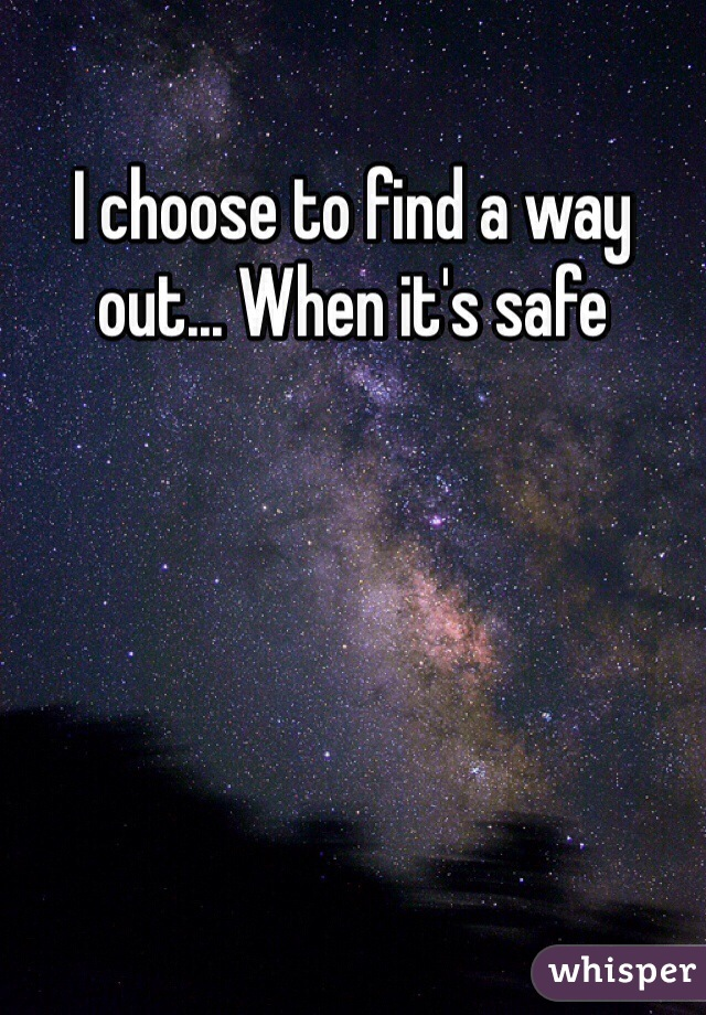 I choose to find a way out... When it's safe