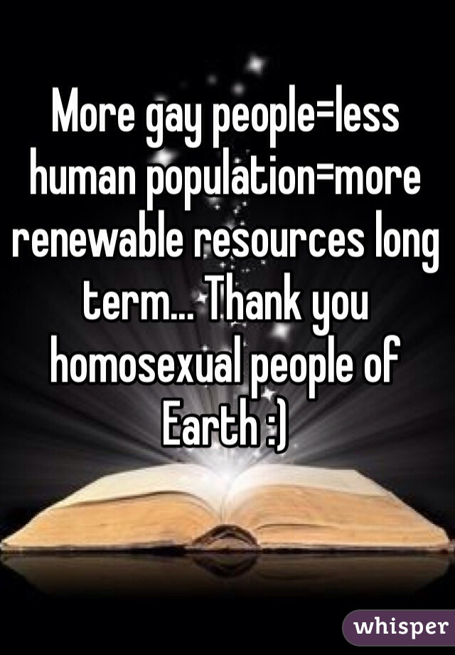 More gay people=less human population=more renewable resources long term... Thank you homosexual people of Earth :)