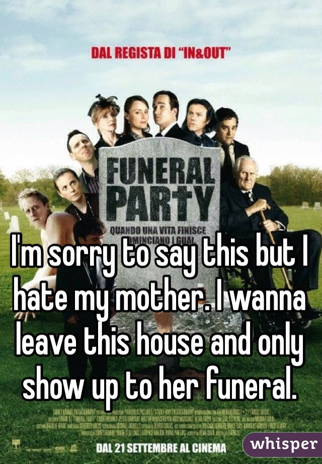 I'm sorry to say this but I hate my mother. I wanna leave this house and only show up to her funeral.