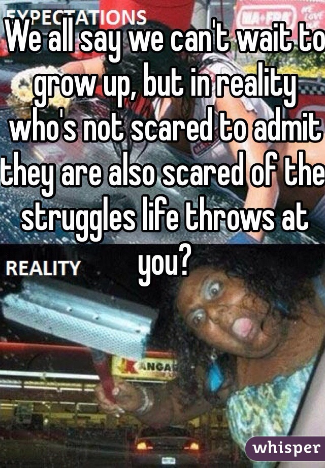 We all say we can't wait to grow up, but in reality who's not scared to admit they are also scared of the struggles life throws at you?