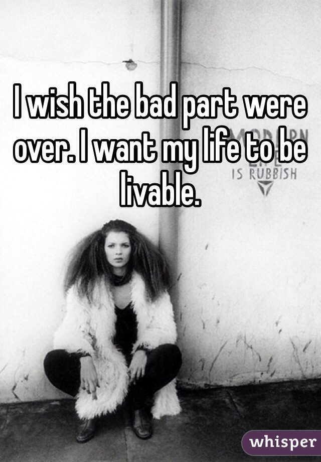 I wish the bad part were over. I want my life to be livable.