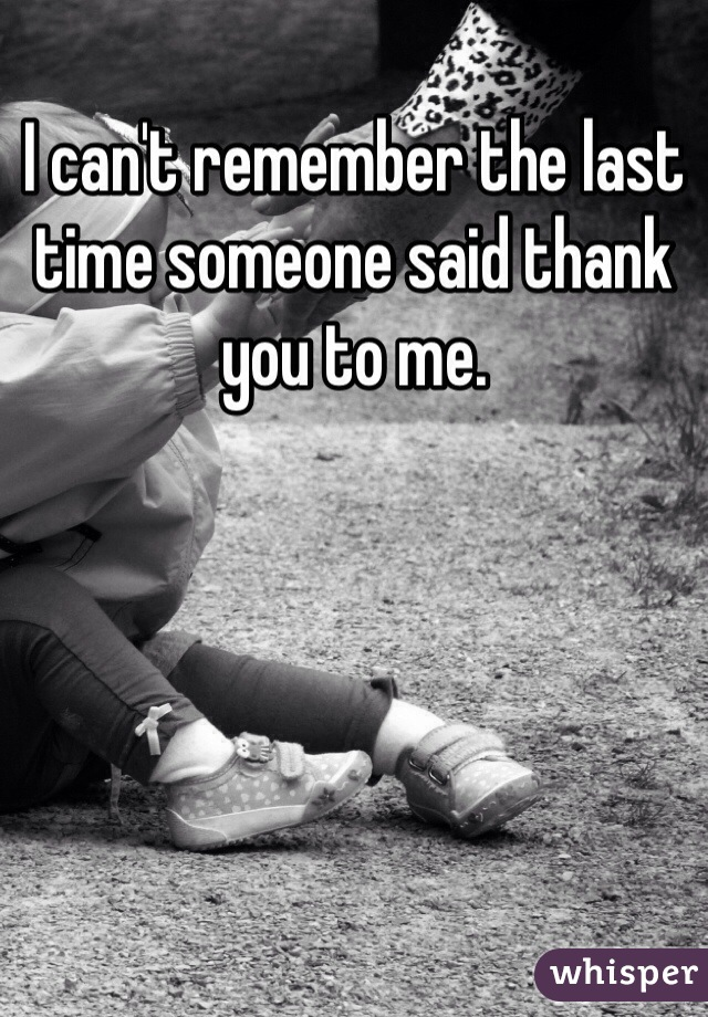 I can't remember the last time someone said thank you to me.