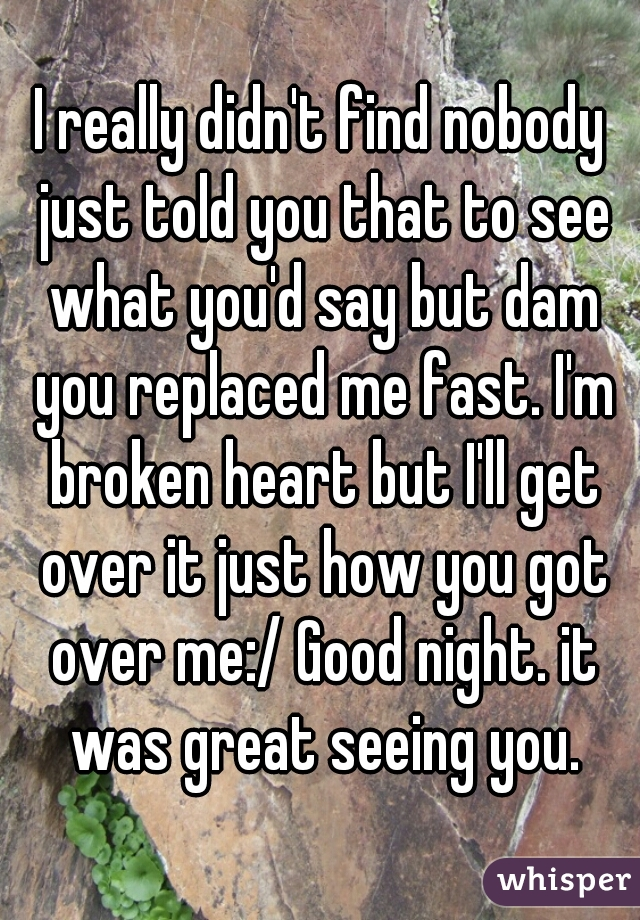 I really didn't find nobody just told you that to see what you'd say but dam you replaced me fast. I'm broken heart but I'll get over it just how you got over me:/ Good night. it was great seeing you.