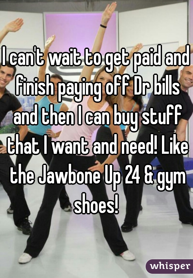 I can't wait to get paid and finish paying off Dr bills and then I can buy stuff that I want and need! Like the Jawbone Up 24 & gym shoes!