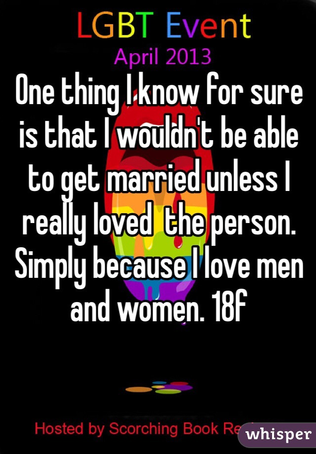 One thing I know for sure is that I wouldn't be able to get married unless I really loved  the person. Simply because I love men and women. 18f