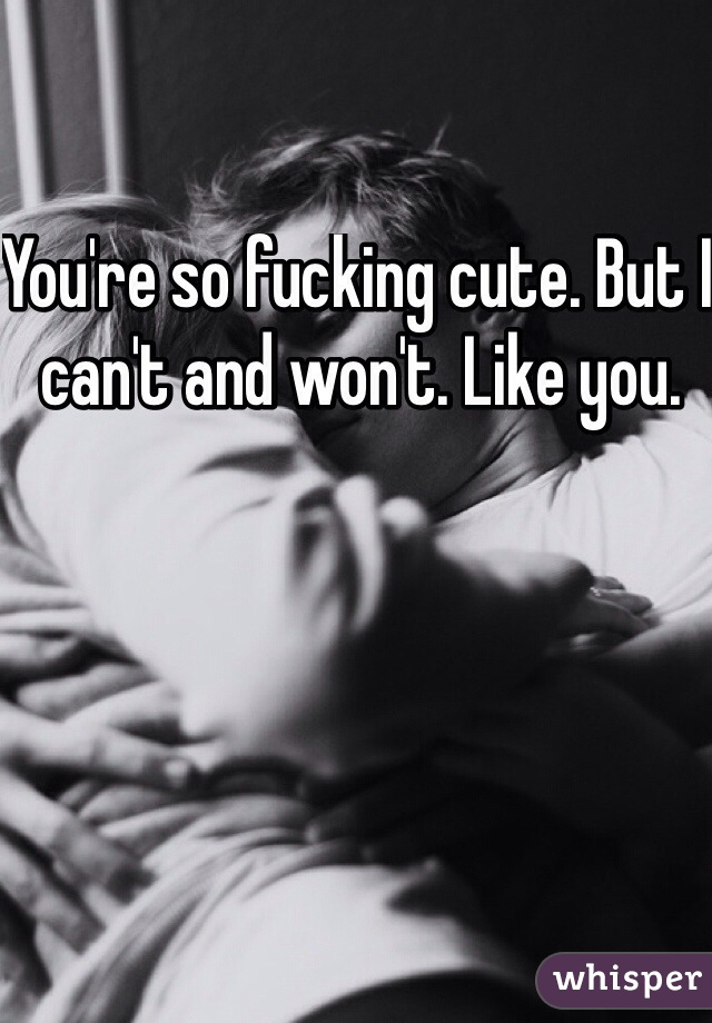 You're so fucking cute. But I can't and won't. Like you.