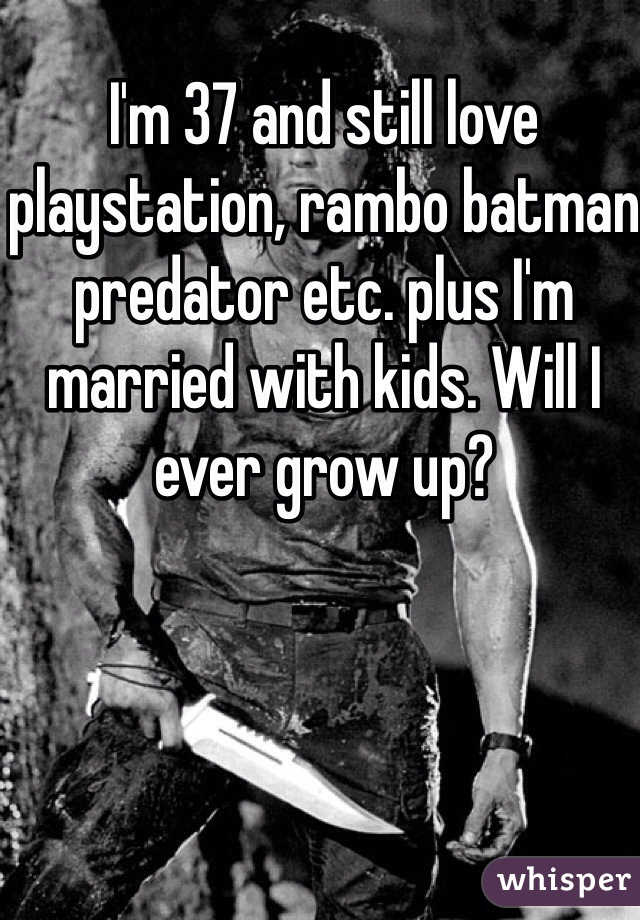 I'm 37 and still love playstation, rambo batman predator etc. plus I'm married with kids. Will I ever grow up?