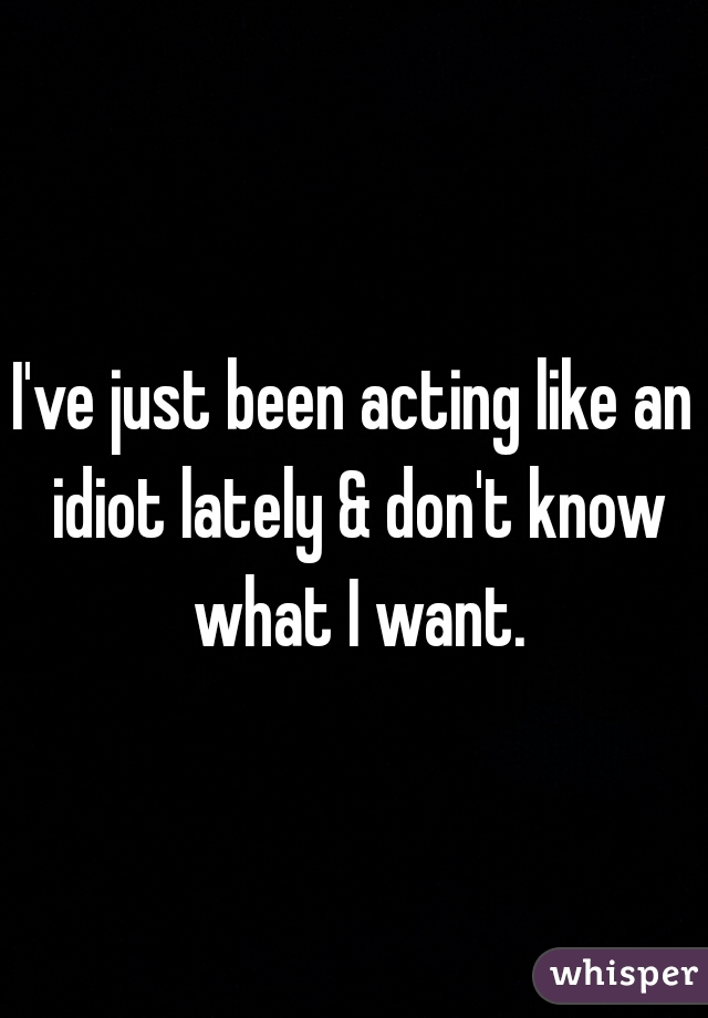 I've just been acting like an idiot lately & don't know what I want.