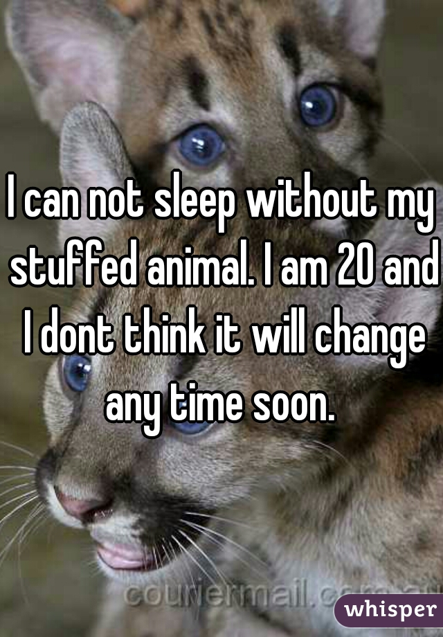 I can not sleep without my stuffed animal. I am 20 and I dont think it will change any time soon.