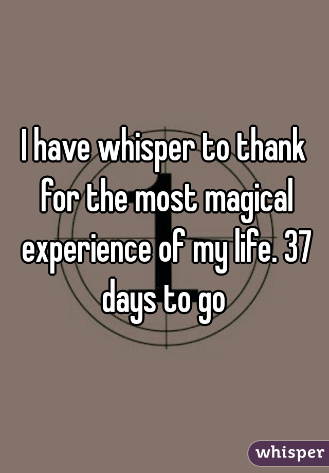 I have whisper to thank for the most magical experience of my life. 37 days to go