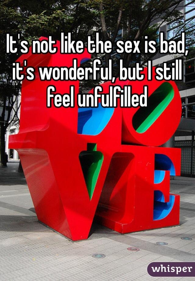 It's not like the sex is bad, it's wonderful, but I still feel unfulfilled