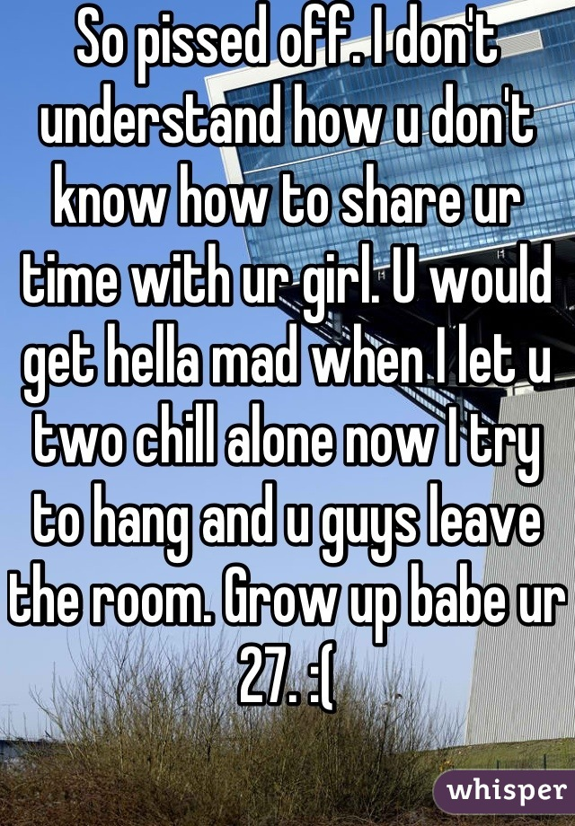 So pissed off. I don't understand how u don't know how to share ur time with ur girl. U would get hella mad when I let u two chill alone now I try to hang and u guys leave the room. Grow up babe ur 27. :(