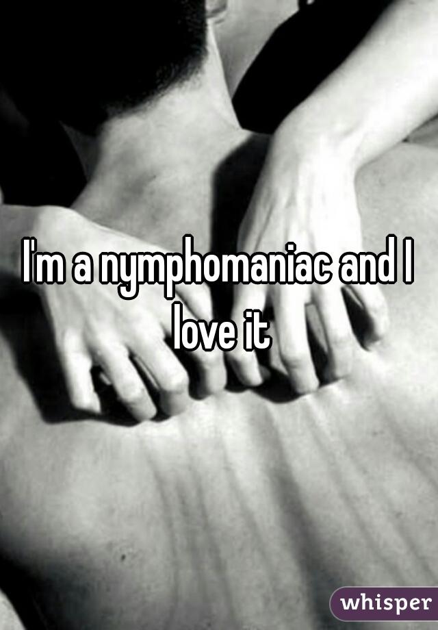 I'm a nymphomaniac and I love it