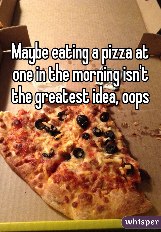 Maybe eating a pizza at one in the morning isn't the greatest idea, oops