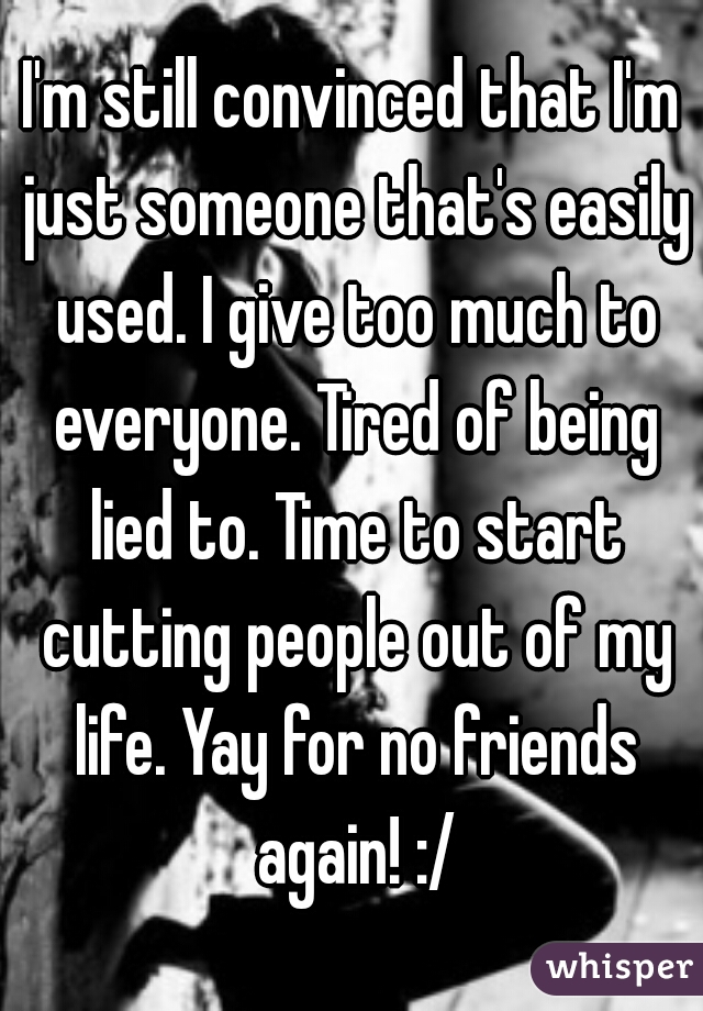 I'm still convinced that I'm just someone that's easily used. I give too much to everyone. Tired of being lied to. Time to start cutting people out of my life. Yay for no friends again! :/