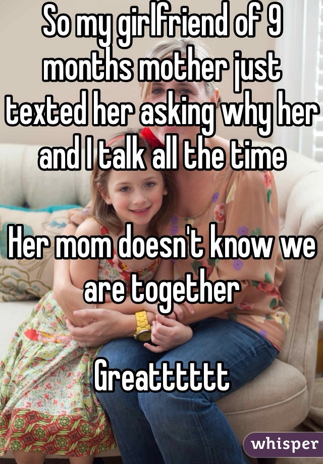 So my girlfriend of 9 months mother just texted her asking why her and I talk all the time  Her mom doesn't know we are together  Greatttttt