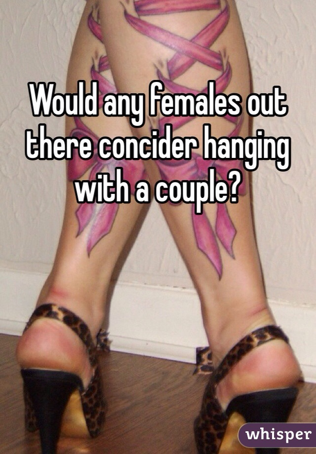 Would any females out there concider hanging with a couple?