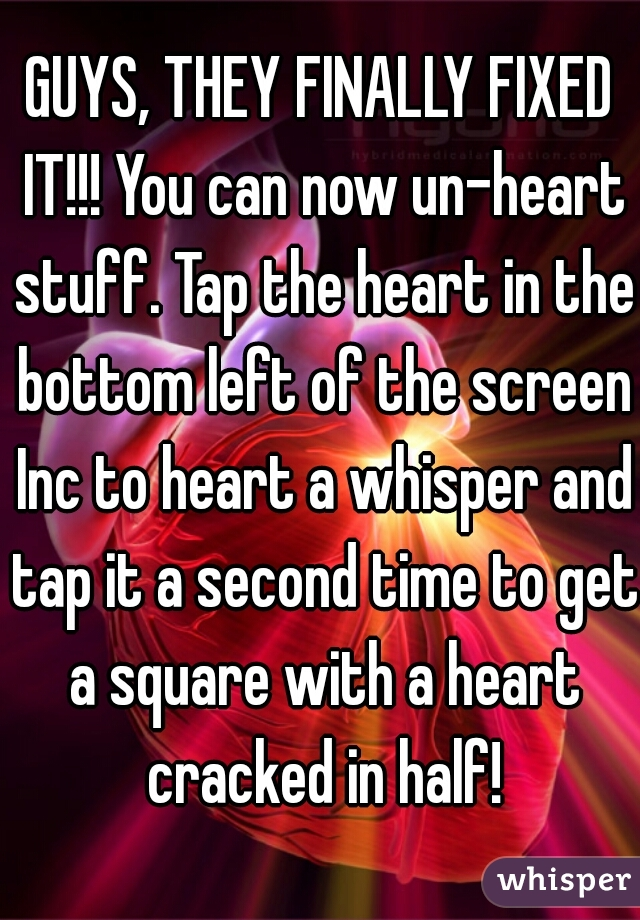 GUYS, THEY FINALLY FIXED IT!!! You can now un-heart stuff. Tap the heart in the bottom left of the screen Inc to heart a whisper and tap it a second time to get a square with a heart cracked in half!