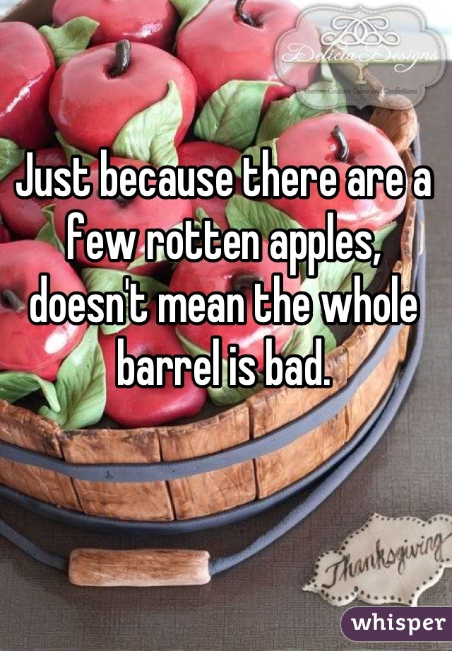 Just because there are a few rotten apples, doesn't mean the whole barrel is bad.