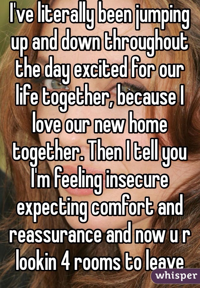I've literally been jumping up and down throughout the day excited for our life together, because I love our new home together. Then I tell you I'm feeling insecure expecting comfort and reassurance and now u r lookin 4 rooms to leave me...