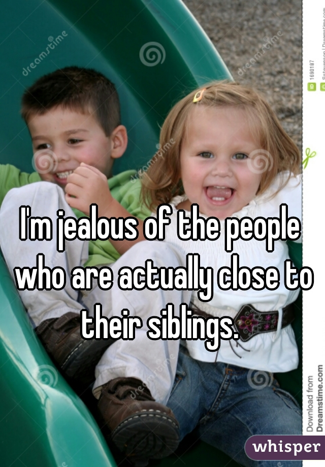I'm jealous of the people who are actually close to their siblings.