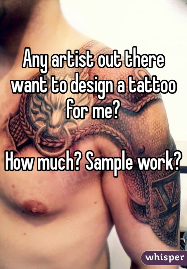 Any artist out there want to design a tattoo for me?  How much? Sample work?