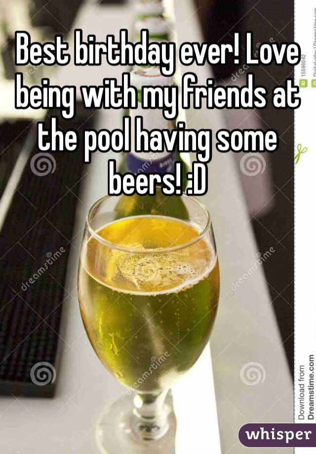 Best birthday ever! Love being with my friends at the pool having some beers! :D
