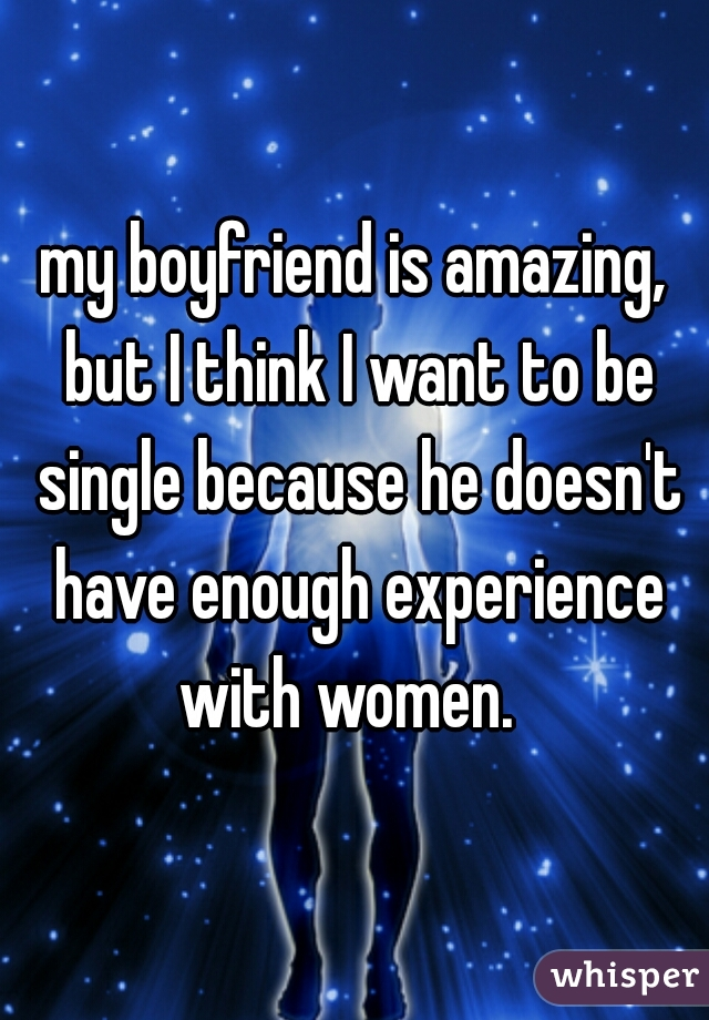 my boyfriend is amazing, but I think I want to be single because he doesn't have enough experience with women.