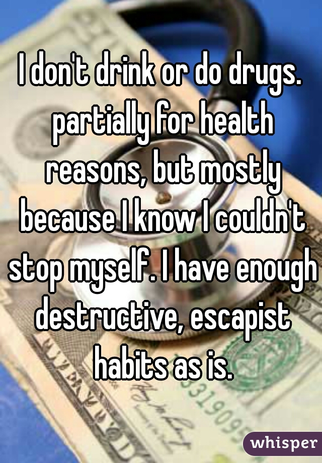 I don't drink or do drugs. partially for health reasons, but mostly because I know I couldn't stop myself. I have enough destructive, escapist habits as is.