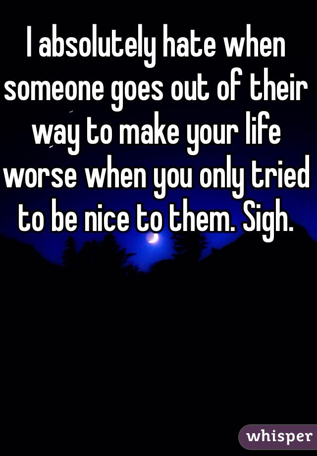 I absolutely hate when someone goes out of their way to make your life worse when you only tried to be nice to them. Sigh.