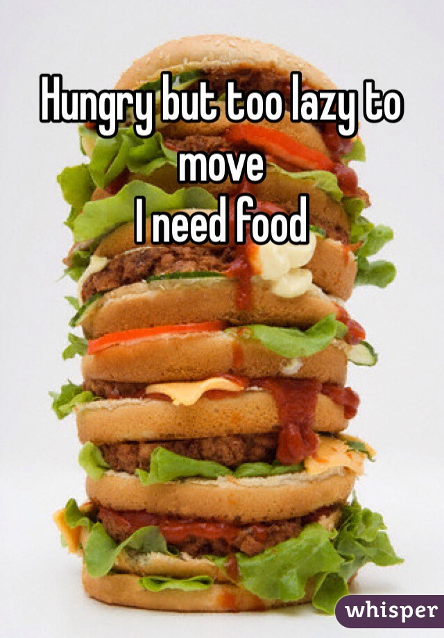 Hungry but too lazy to move  I need food