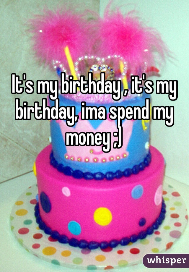 It's my birthday , it's my birthday, ima spend my money ;)