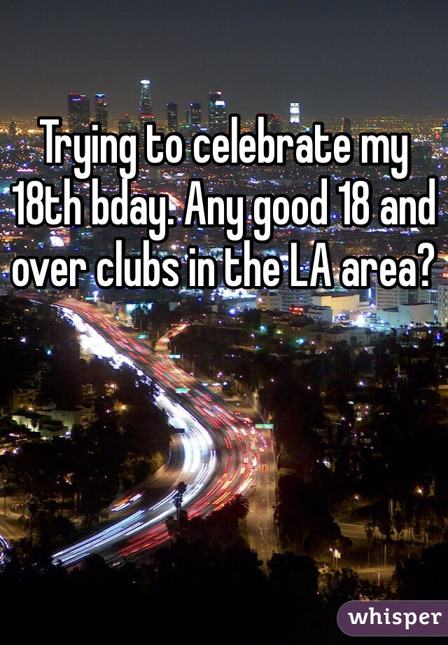 Trying to celebrate my 18th bday. Any good 18 and over clubs in the LA area?