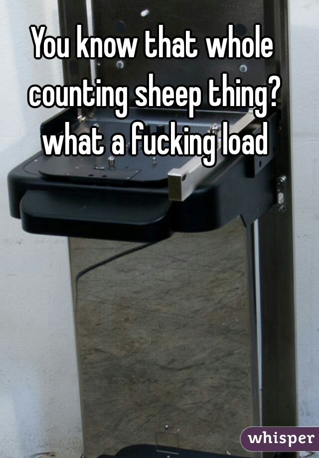 You know that whole counting sheep thing? what a fucking load