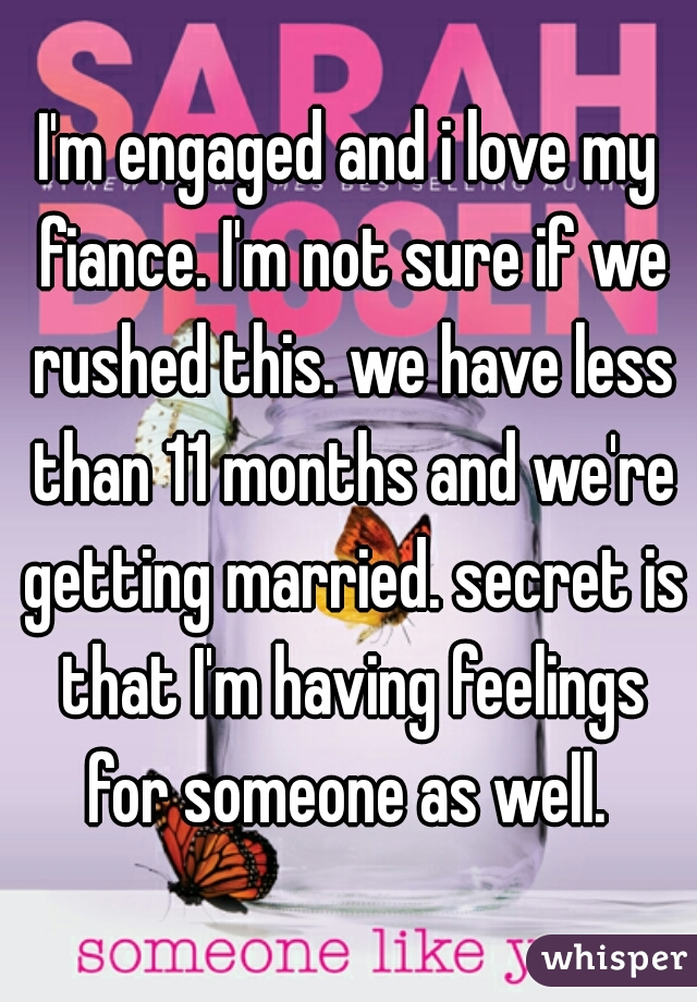 I'm engaged and i love my fiance. I'm not sure if we rushed this. we have less than 11 months and we're getting married. secret is that I'm having feelings for someone as well.