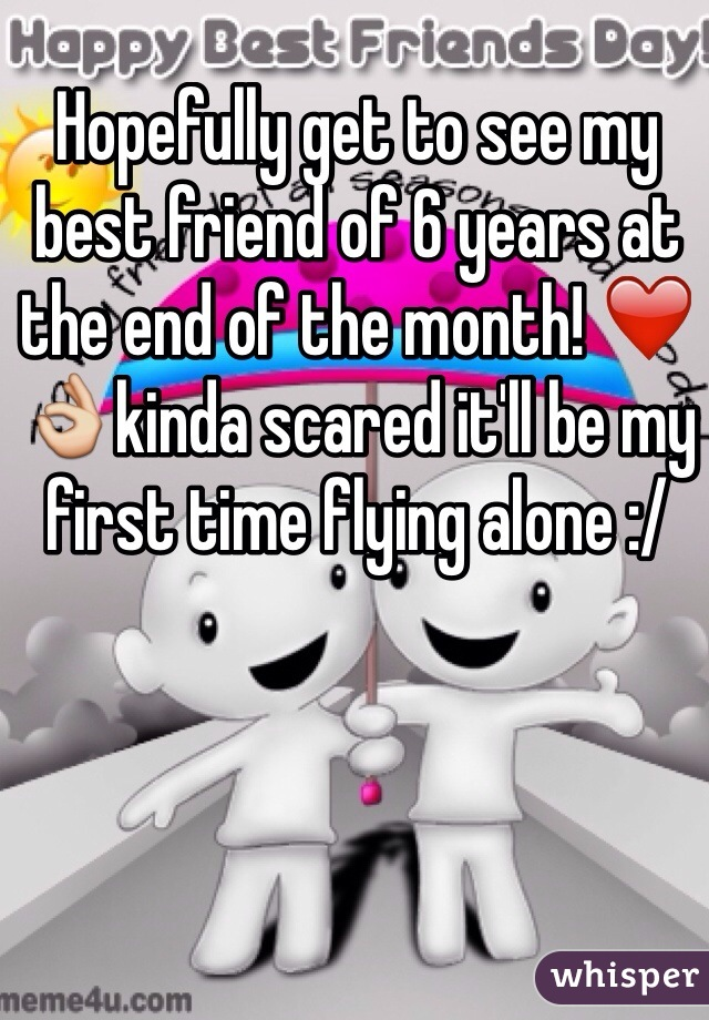 Hopefully get to see my best friend of 6 years at the end of the month! ❤️👌kinda scared it'll be my first time flying alone :/
