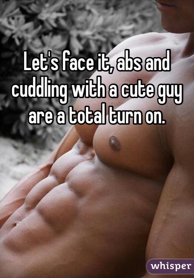 Let's face it, abs and cuddling with a cute guy are a total turn on.