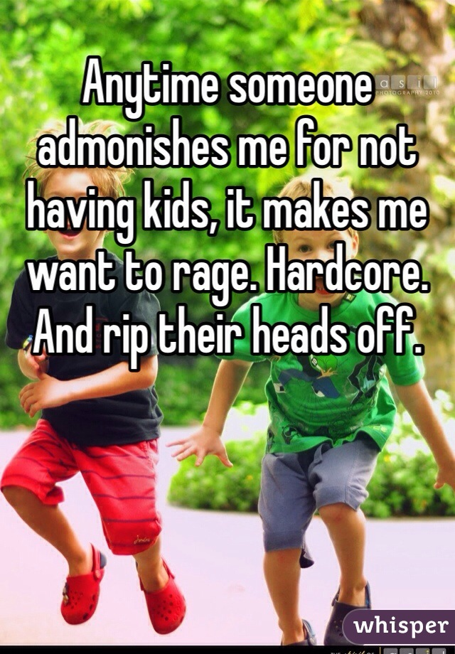 Anytime someone admonishes me for not having kids, it makes me want to rage. Hardcore. And rip their heads off.