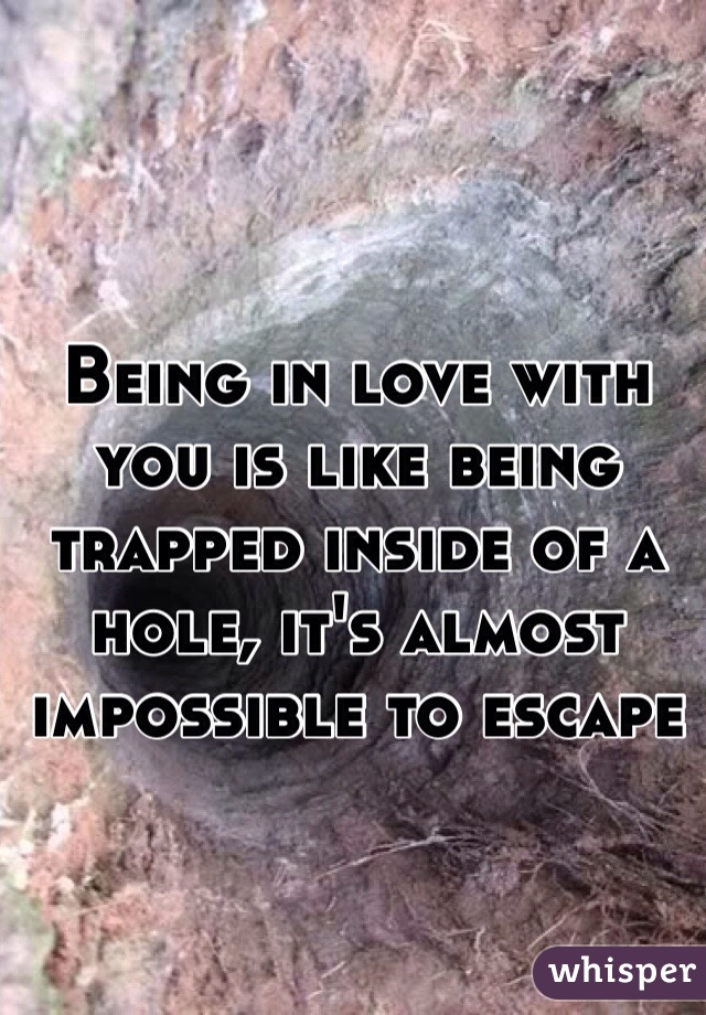 Being in love with you is like being trapped inside of a hole, it's almost impossible to escape
