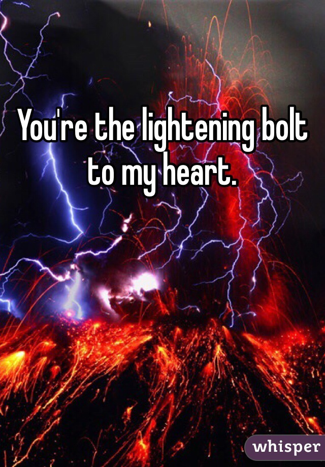 You're the lightening bolt to my heart.
